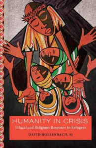Illustrated book cover of faces of mother and children with the mothers hands outstretched and the words Humanity in Crisis: Ethical and Religious Response to Refugees, David Hollenbach SJ