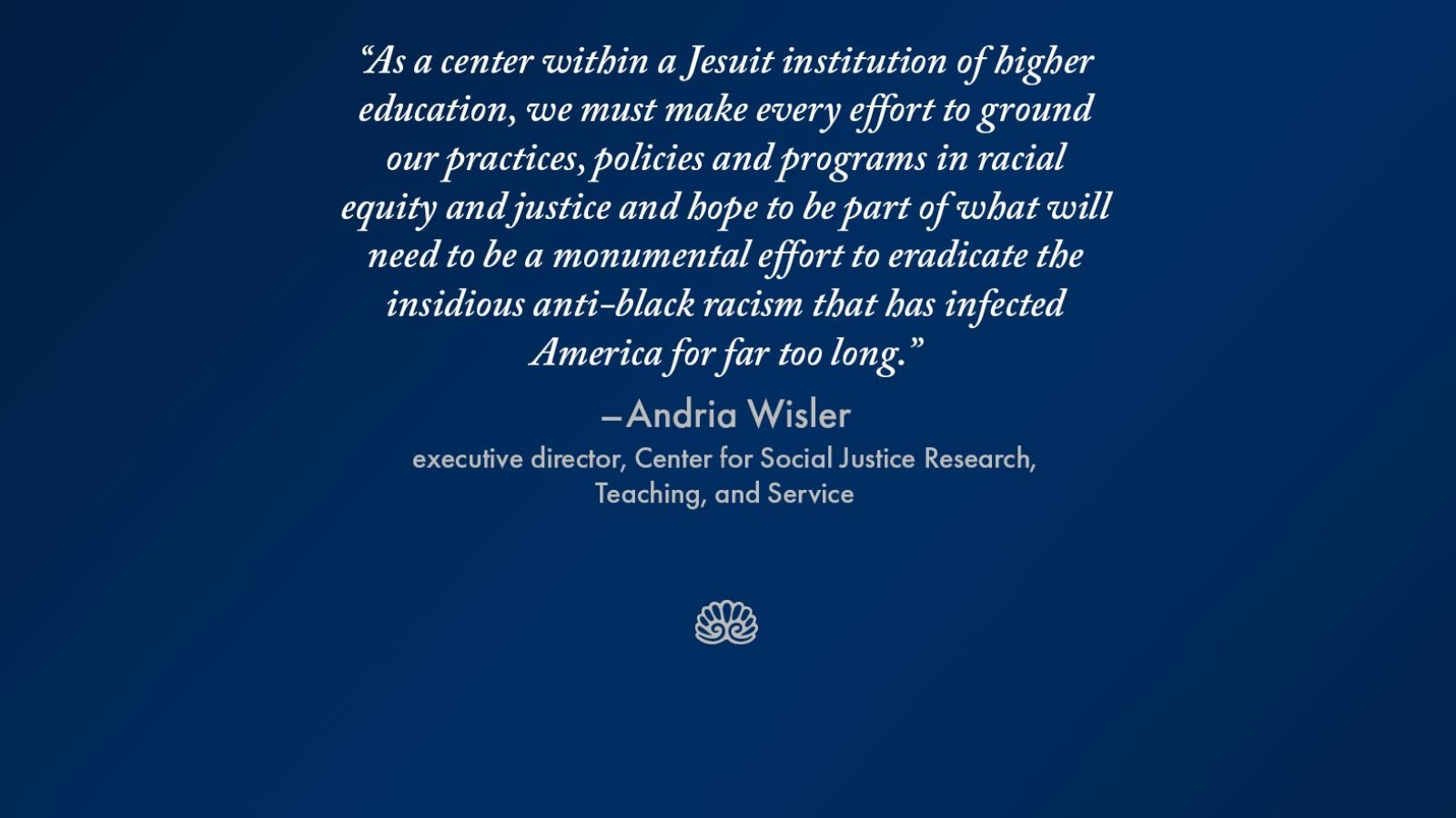 "Graphic with the words ""As a center within a Jesuit institution of higher education, we must make every effort to ground our practices, policies and programs in racial equity and justice and hope to be part of what will need to be a monumental effort to eradicate the insidious anti-black racism that has infected America for far too long."" - Andria Wisler, executive director, Center for Social Justice, Research, Teaching, and Service"