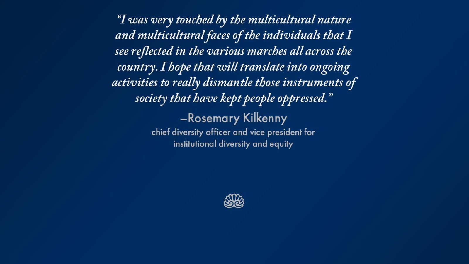 "Graphic with the words ""I was very touched by the multicultural nature and multicultural faces of the individuals that I see reflected in the various marches all across the country. I hope that will translate into ongoing activities to really dismantle those instruments of society that have kept people oppressed."" - Rosemary Kilkenny, chief diversity officer and vice president for institutional diversity and equity"
