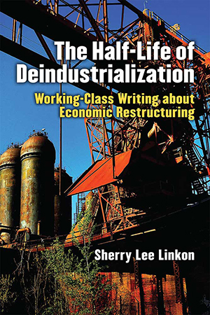 cover of book with words The Half-Life of Deindustrialization Working-Class Wiring about Economic Restructuring Sherry Lee Linkon with photo of construction